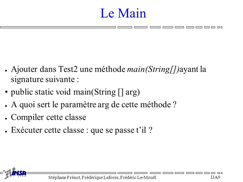 Le Main Ajouter dans Test2 une méthode main(String[])ayant la signature suivante : public static void main(String [] arg)